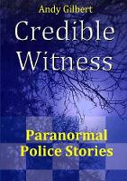 Credible Witness: Paranormal Police Stories by Andy Gilbert