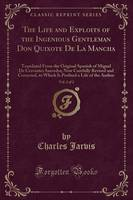 The Life and Exploits of the Ingenious Gentleman Don Quixote de La Mancha, Vol. 2 of 2 Translated from the Original Spanish of Miguel de Cervantes Saavedra; Now Carefully Revised and Corrected, to Whi by Charles Jarvis