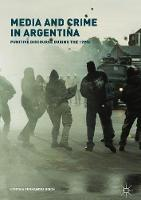Media and Crime in Argentina Punitive Discourse During the 1990s by Cynthia Fernandez Roich