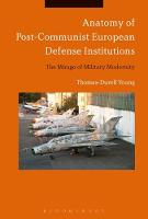 Anatomy of Post-Communist European Defense Institutions The Mirage of Military Modernity by Thomas-Durell Young