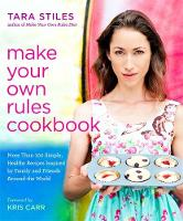 Make Your Own Rules Cookbook More Than 100 Simple, Healthy Recipes Inspired by Family and Friends Around the World by Tara Stiles