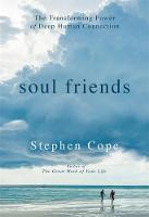 Soul Friends The Transforming Power of Deep Human Connection by Stephen Cope