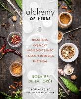 The Alchemy of Herbs Transform Everyday Ingredients into Foods & Remedies That Heal by Rosalee de la Foret, John Gallagher