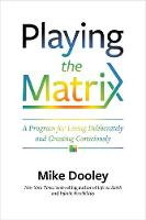 Playing the Matrix A Program for Living Deliberately and Creating Consciously by Mike Dooley