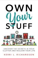 Own Your Stuff Uncover the Secrets in Your Clutter and Reclaim Your Life by Kerri Richardson