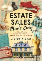 Estate Sales Made Easy A Practical Guide to Success from Start to Finish by Victoria Gray