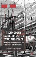 Technology Gatekeepers for War and Peace The British Ship Revolution and Japanese Industrialization by Miwao Matsumoto
