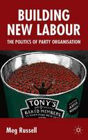 Building New Labour The Politics of Party Organisation by Meg Russell