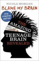 Blame My Brain: The Amazing Teenage Brain Revealed by Nicola Morgan