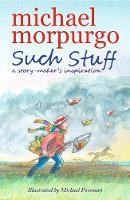 Such Stuff: A Story-maker's Inspiration by Michael Morpurgo