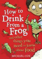 How to Drink from a Frog And Other Things You Need to Know About Food by Michael Cox