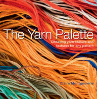 The Yarn Palette The Ultimate Visual Guide to Choosing the Right Colour, Texture and Style for Every Pattern by Claire Montgomerie
