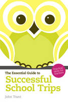The Essential Guide to Successful School Trips Practical Skills for Teachers by John Trant