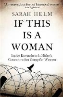 If This is A Woman The Untold Story of Heroism and Survival Inside the Nazi's Women-Only Concentration Camp by Sarah Helm