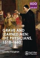 Grave and Learned Men: the Physicians, 1518-1660 by Louella Vaughan