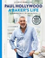 A Baker's Life 100 fantastic recipes, from childhood bakes to five-star excellence by Paul Hollywood