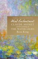 Mad Enchantment Claude Monet and the Painting of the Water Lilies by Ross King