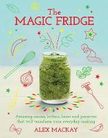 The Magic Fridge Amazing Sauces, Butters, Bases and Preserves That Will Transform Your Everyday Cooking by Alex MacKay