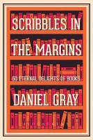 Scribbles in the Margins 50 Eternal Delights of Books by Daniel Gray