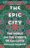 The Epic City The World on the Streets of Calcutta by Kushanava Choudhury