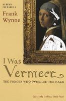 I Was Vermeer The Forger Who Swindled the Nazis by Frank Wynne