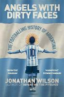 Angels With Dirty Faces The Footballing History of Argentina by Jonathan Wilson