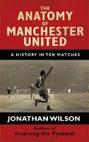 The Anatomy of Manchester United A History in Ten Matches by Jonathan Wilson