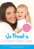 Jo Frost's Confident Baby Care Everything You Need To Know For The First Year From UK's Most Trusted Nanny by Jo Frost
