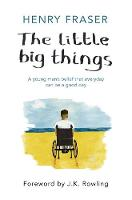 The Little Big Things A young man's belief that every day can be a good day by Henry Fraser