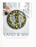 Land & Sea Secrets to simple, sustainable, sensational food by Alexandra Dudley