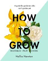 How to Grow A Guide for Gardeners Who Can't Garden Yet by Hollie Newton