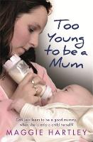 Too Young to be a Mum Can Jess learn to be a good mummy, when she is only a child herself? by Maggie Hartley
