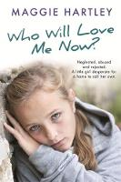 Who Will Love Me Now? Neglected, unloved and rejected. A little girl desperate for a home to call her own. by Maggie Hartley