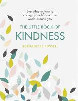 The Little Book of Kindness Everyday actions to change your life and the world around you by Bernadette Russell