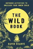 The Wild Book Outdoor Activities to Unleash Your Inner Child by David Scarfe
