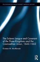 The Solemn League and Covenant of the Three Kingdoms and the Cromwellian Union, 1643-1663 by Kirsteen M. (University of Aberdeen, UK) MacKenzie