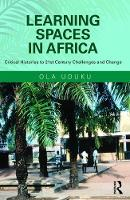 Learning Spaces in Africa Critical Histories to 21st Century Challenges and Change by Ola Uduku