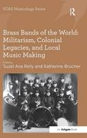 Brass Bands of the World Militarism, Colonial Legacies, and Local Music Making by Professor Keith Howard