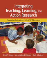 Integrating Teaching, Learning, and Action Research Enhancing Instruction in the K-12 Classroom by Ernest T. Stringer, Dr. Lois McFadyen Christensen, Shelia C. Baldwin