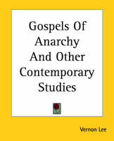 Gospels Of Anarchy And Other Contemporary Studies by Vernon Lee