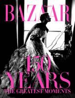 Harper's Bazaar: 150 Years: The Greatest Moments by Glenda Bailey, Harper's Bazaar Magazine