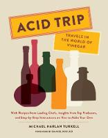 Acid Trip: Travels in the World of Vinegar With Recipes from Leading Chefs, Insights from Top Producers, and Step-by-Step Instructions on How to Make Your Own by Michael Harlan Turkell, Daniel Boulud