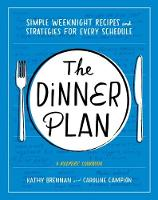 The Dinner Plan Simple Weeknight Recipes and Strategies for Every Schedule by Kathy Brennan, Caroline Campion
