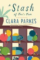 A Stash of One's Own Knitters on Loving, Living with, and Letting Go of Yarn by Clara Parkes