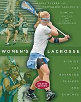 Women's Lacrosse A Guide for Advanced Players and Coaches by Janine Tucker, Maryalice Yakutchik, Will Kirk, James T. Van Rensselaer