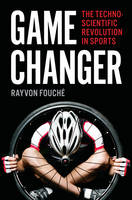 Game Changer The Technoscientific Revolution in Sports by Rayvon Fouche