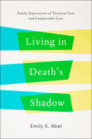 Living in Death's Shadow Family Experiences of Terminal Care and Irreplaceable Loss by Emily K. Abel