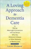 A Loving Approach to Dementia Care Making Meaningful Connections with the Person Who Has Alzheimer's Disease or Other Dementia or Memory Loss by Laura Wayman