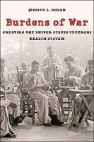Burdens of War Creating the United States Veterans Health System by Jessica L. Adler