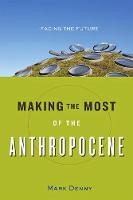Making the Most of the Anthropocene Facing the Future by Mark Denny